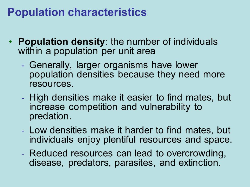Population characteristics Population density: the number of individuals within a population per unit area - Generally, larger organisms have lower population densities because they need more resources.