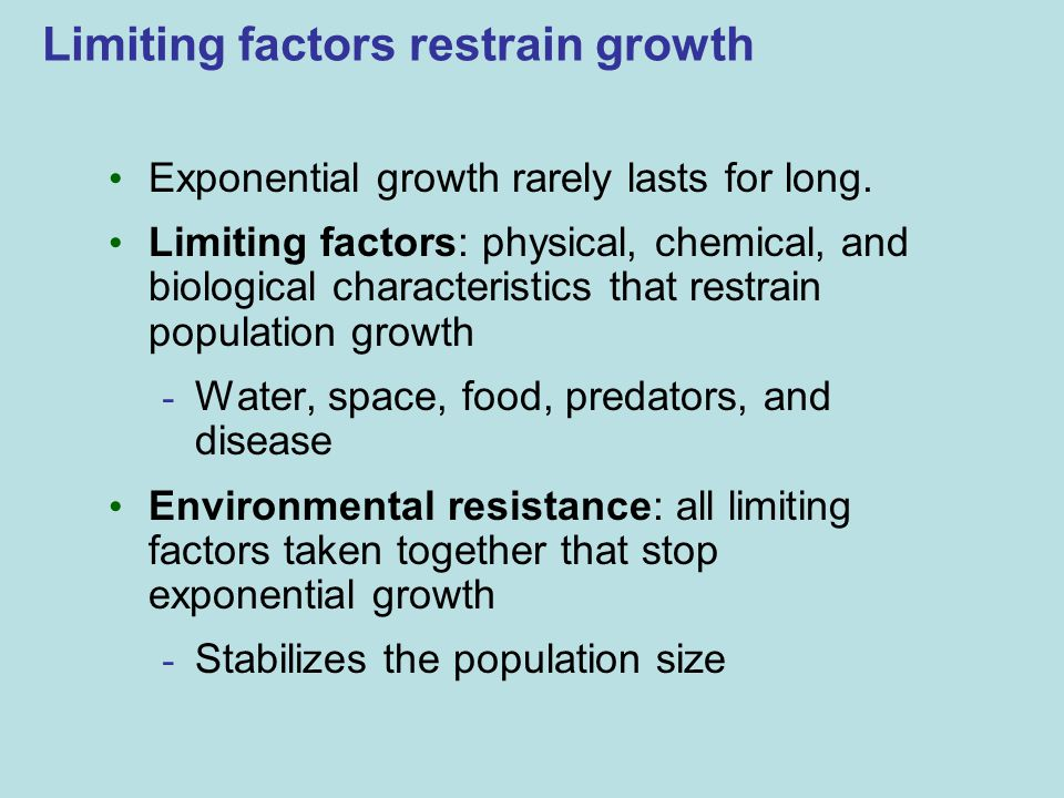 Limiting factors restrain growth Exponential growth rarely lasts for long. Limiting factors: physical, chemical, and biological characteristics that r