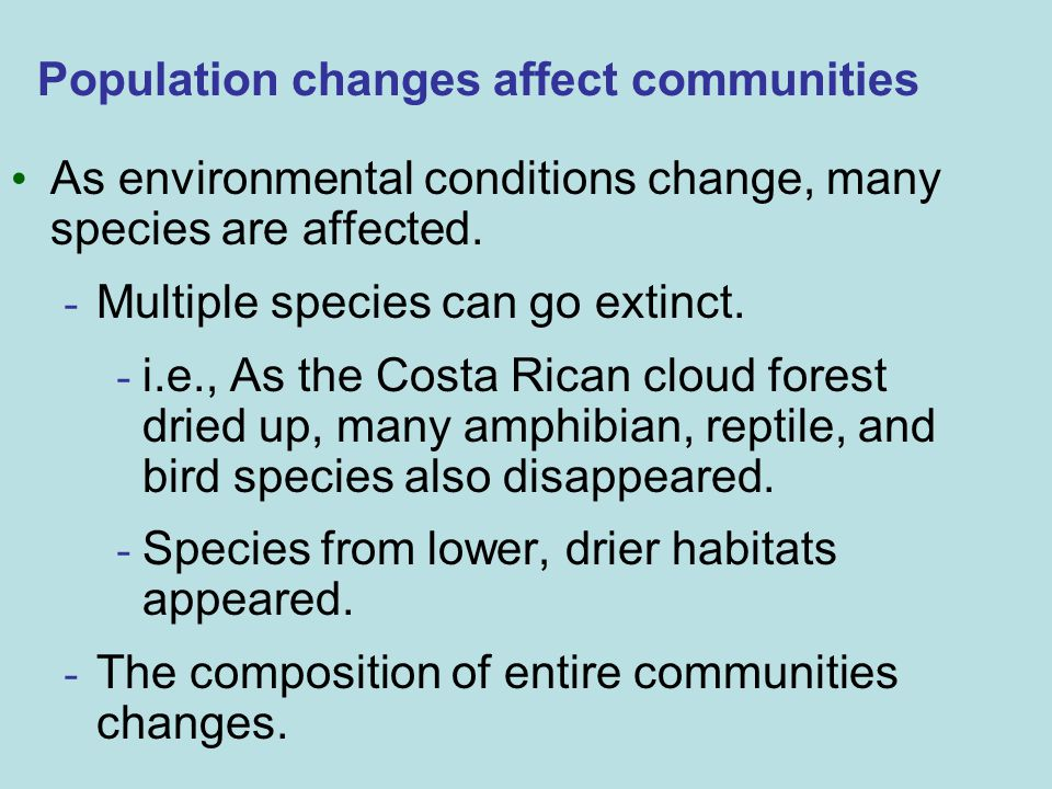 Population changes affect communities As environmental conditions change, many species are affected. - Multiple species can go extinct. - i.e., As the