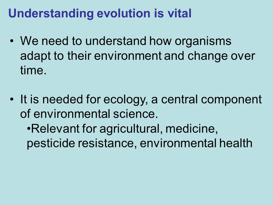 Understanding evolution is vital We need to understand how organisms adapt to their environment and change over time. It is needed for ecology, a cent