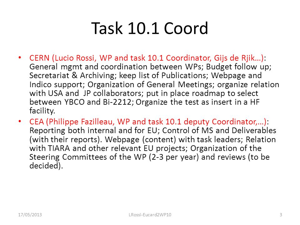 Task 10.1 Coord CERN (Lucio Rossi, WP and task 10.1 Coordinator, Gijs de Rjik…): General mgmt and coordination between WPs; Budget follow up; Secretariat & Archiving; keep list of Publications; Webpage and Indico support; Organization of General Meetings; organize relation with USA and JP collaborators; put in place roadmap to select between YBCO and Bi-2212; Organize the test as insert in a HF facility.