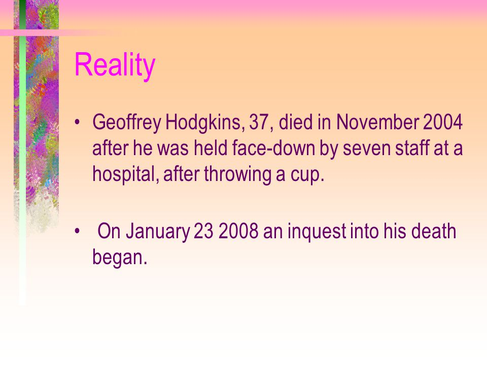 Reality Geoffrey Hodgkins, 37, died in November 2004 after he was held face-down by seven staff at a hospital, after throwing a cup. On January 23 200