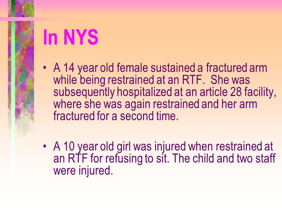 In NYS A 14 year old female sustained a fractured arm while being restrained at an RTF. She was subsequently hospitalized at an article 28 facility, w