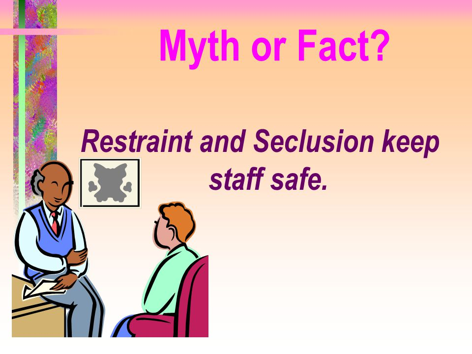 Restraint and Seclusion keep staff safe. Myth or Fact?