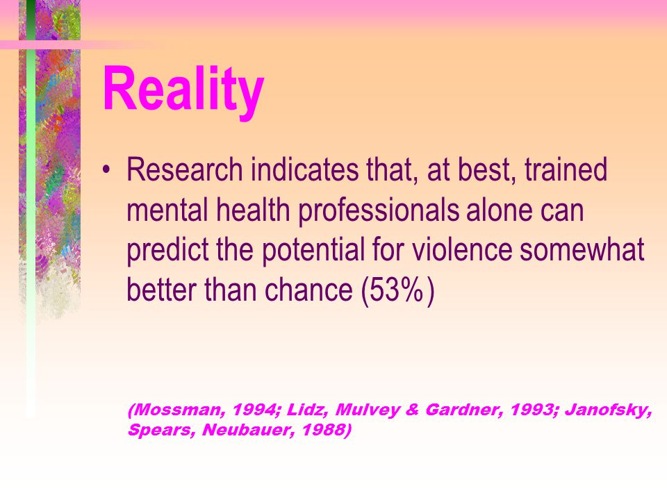 Reality Research indicates that, at best, trained mental health professionals alone can predict the potential for violence somewhat better than chance