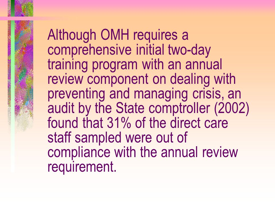 Although OMH requires a comprehensive initial two-day training program with an annual review component on dealing with preventing and managing crisis,