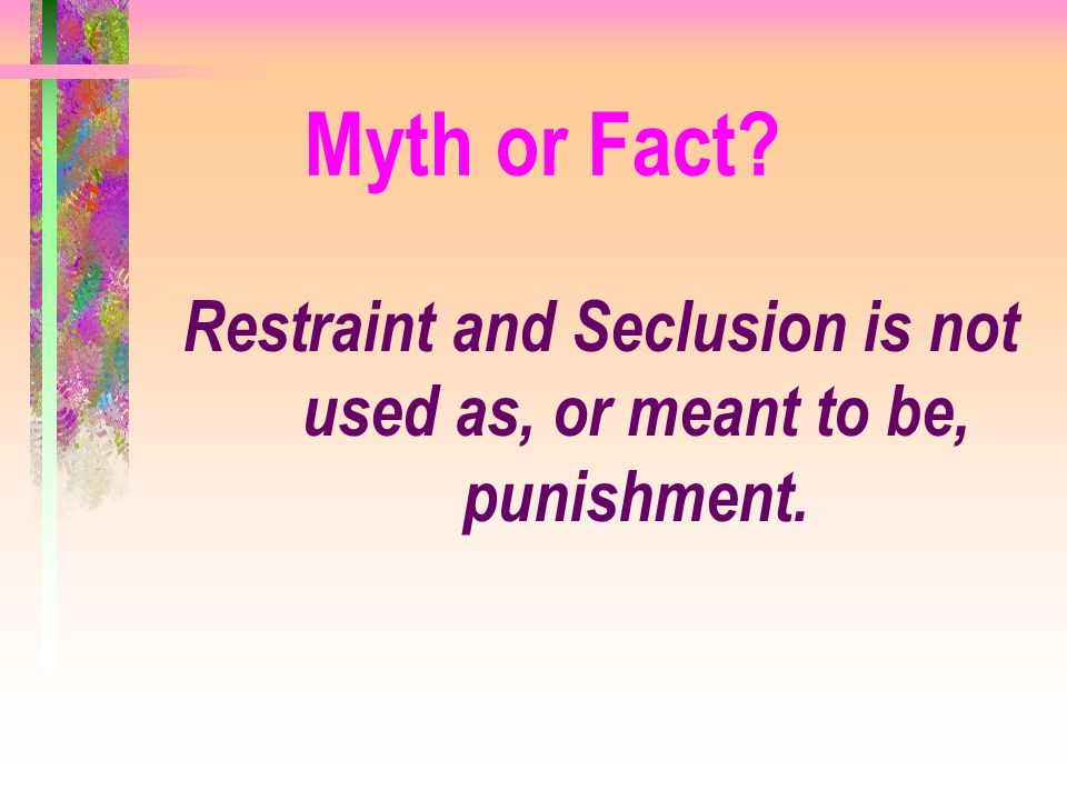 Myth or Fact? Restraint and Seclusion is not used as, or meant to be, punishment.