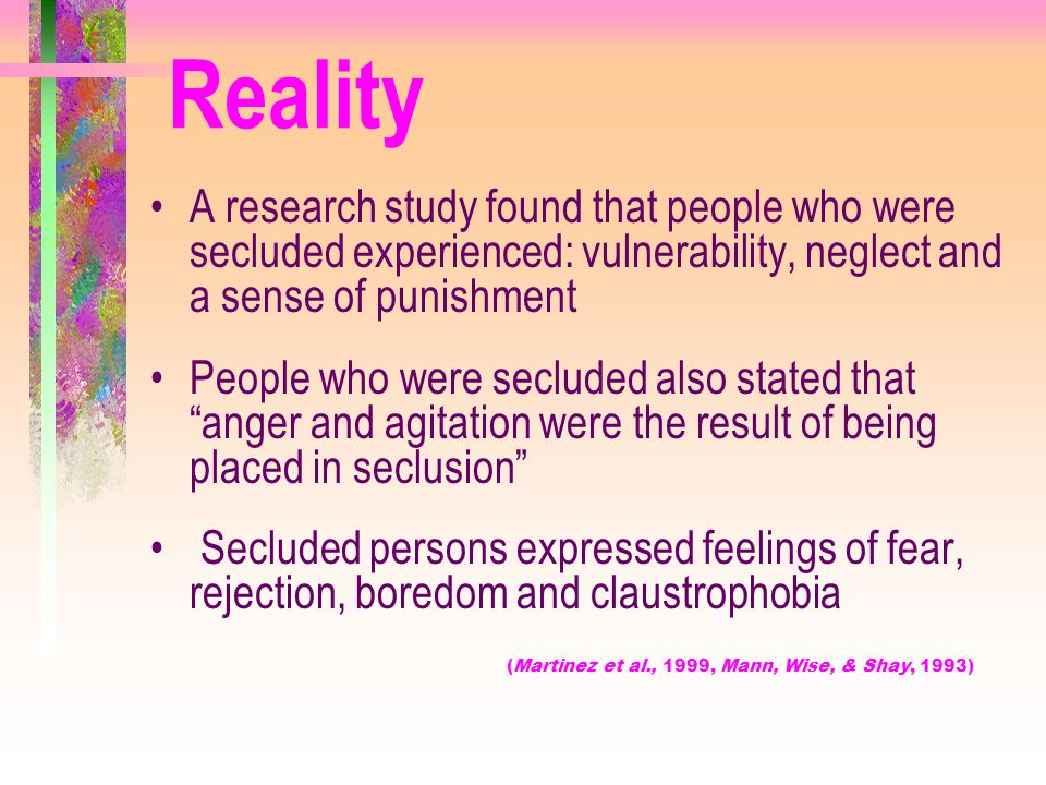 Reality A research study found that people who were secluded experienced: vulnerability, neglect and a sense of punishment People who were secluded al