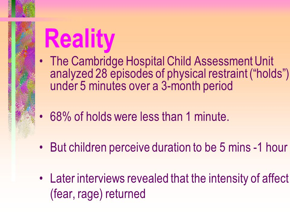 """Reality The Cambridge Hospital Child Assessment Unit analyzed 28 episodes of physical restraint (""""holds"""") under 5 minutes over a 3-month period 68% of"""