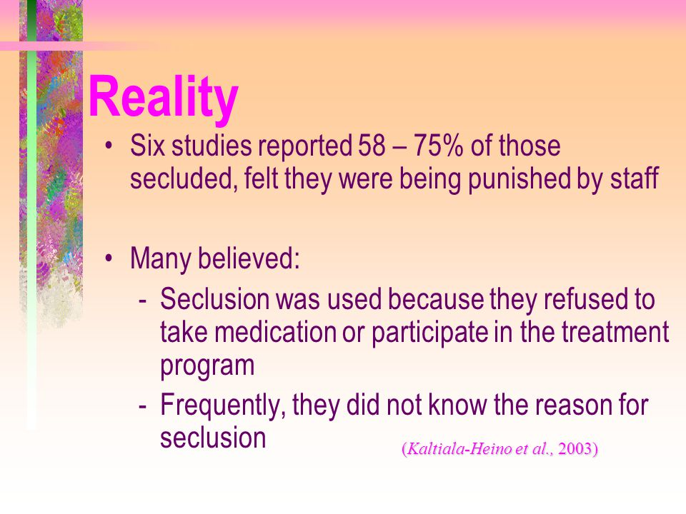 Reality Six studies reported 58 – 75% of those secluded, felt they were being punished by staff Many believed: -Seclusion was used because they refuse
