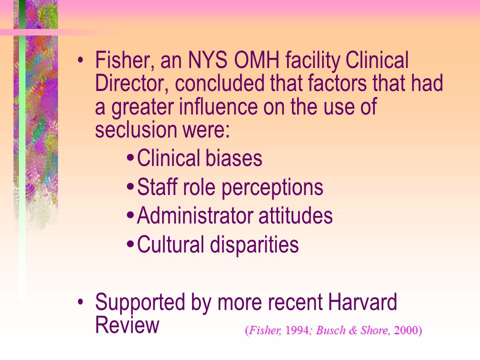 Fisher, an NYS OMH facility Clinical Director, concluded that factors that had a greater influence on the use of seclusion were:  Clinical biases  S