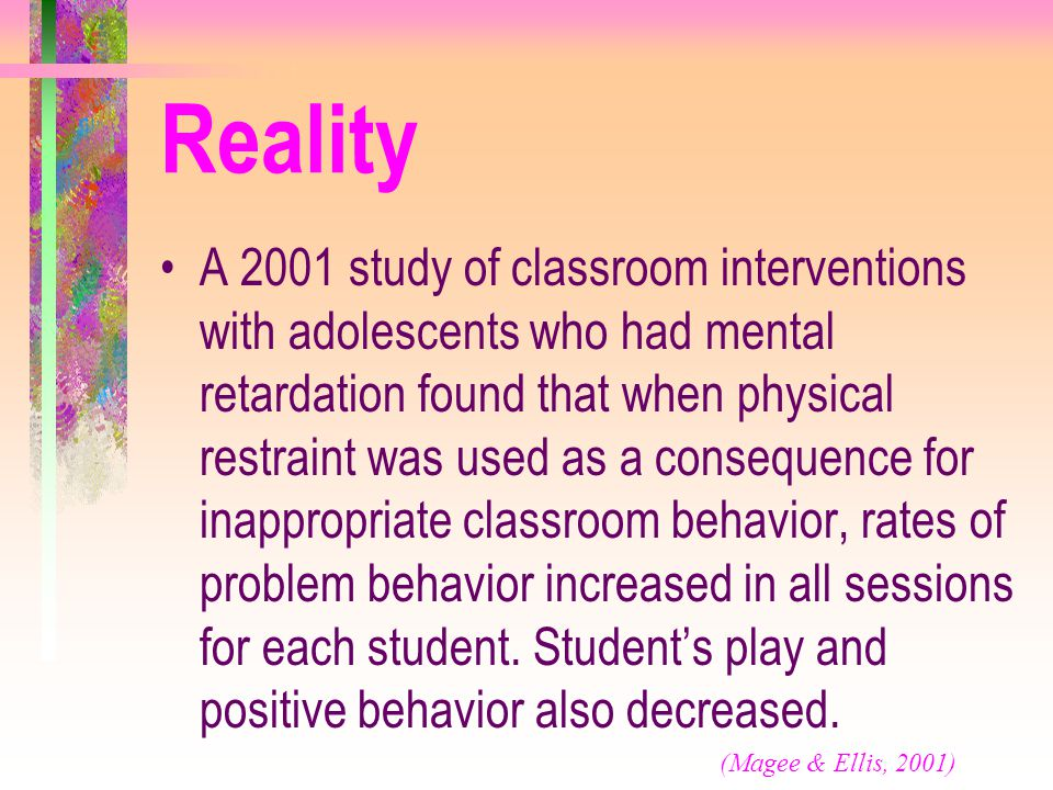 Reality A 2001 study of classroom interventions with adolescents who had mental retardation found that when physical restraint was used as a consequen
