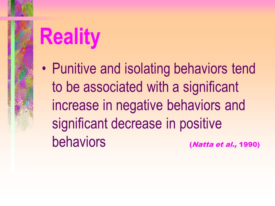 Reality Punitive and isolating behaviors tend to be associated with a significant increase in negative behaviors and significant decrease in positive