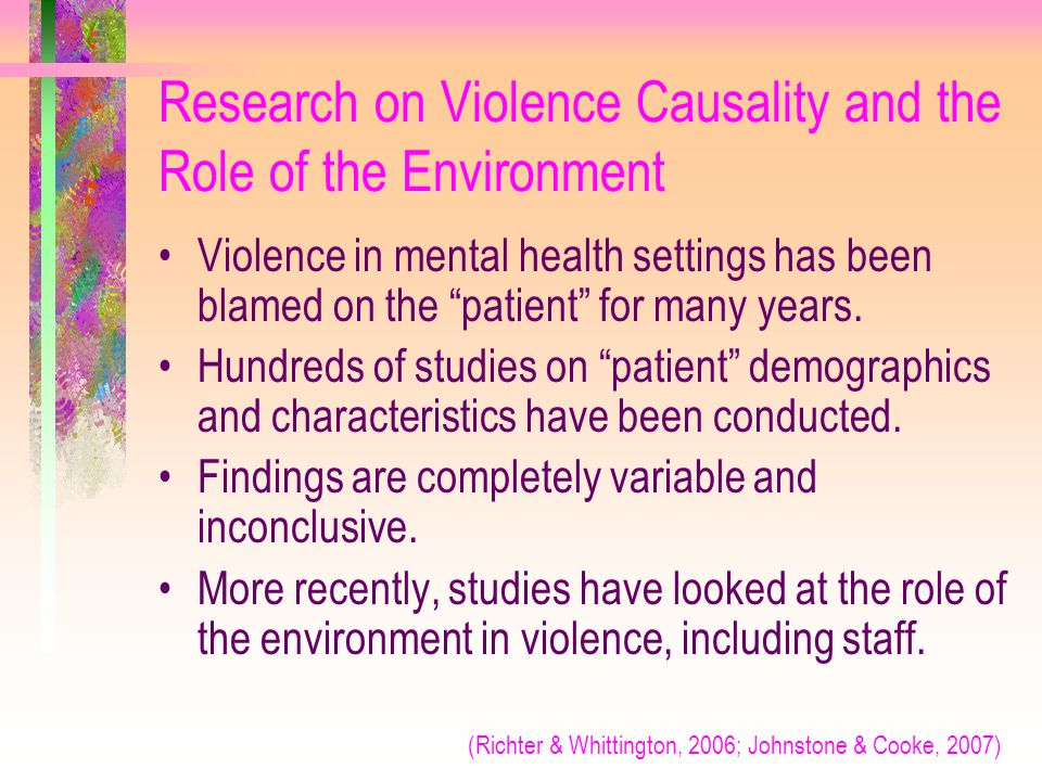 """Research on Violence Causality and the Role of the Environment Violence in mental health settings has been blamed on the """"patient"""" for many years. Hun"""