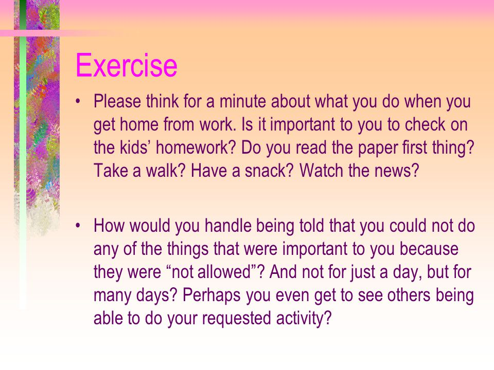 Exercise Please think for a minute about what you do when you get home from work. Is it important to you to check on the kids' homework? Do you read t