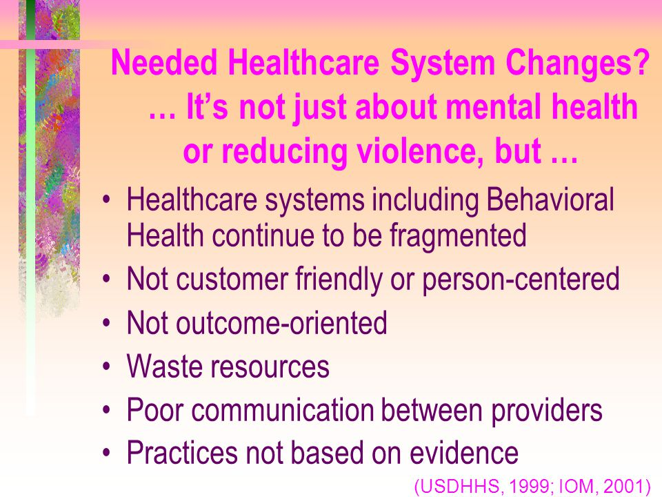 Needed Healthcare System Changes? … It's not just about mental health or reducing violence, but … Healthcare systems including Behavioral Health conti