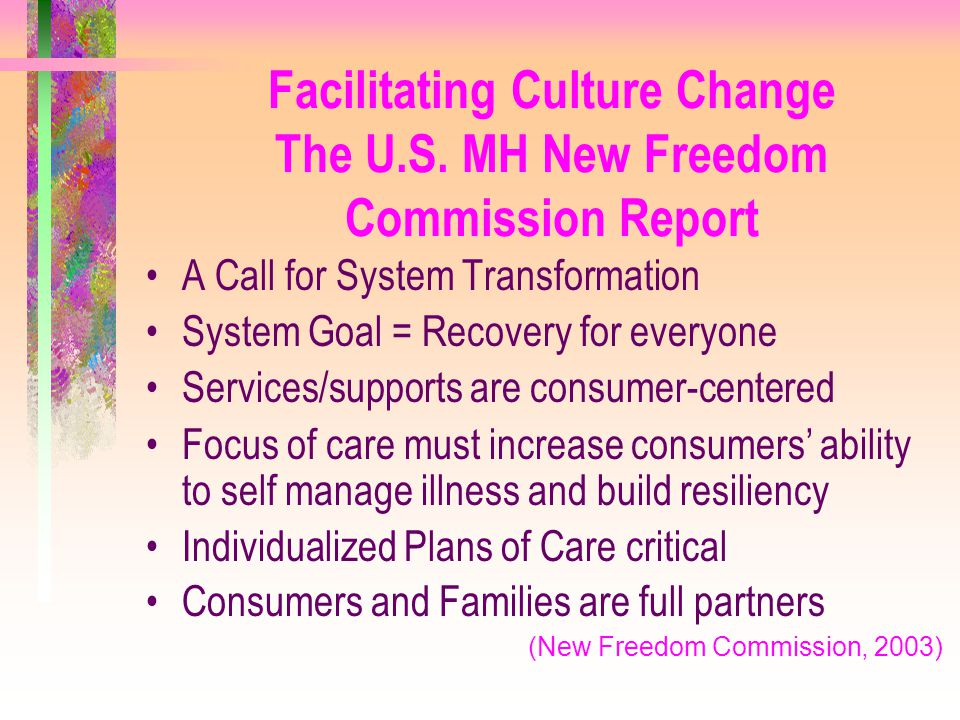 Facilitating Culture Change The U.S. MH New Freedom Commission Report A Call for System Transformation System Goal = Recovery for everyone Services/su