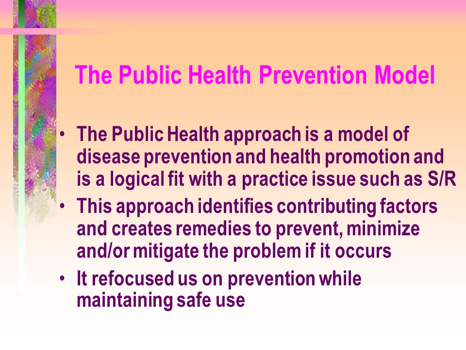 The Public Health Prevention Model The Public Health approach is a model of disease prevention and health promotion and is a logical fit with a practi