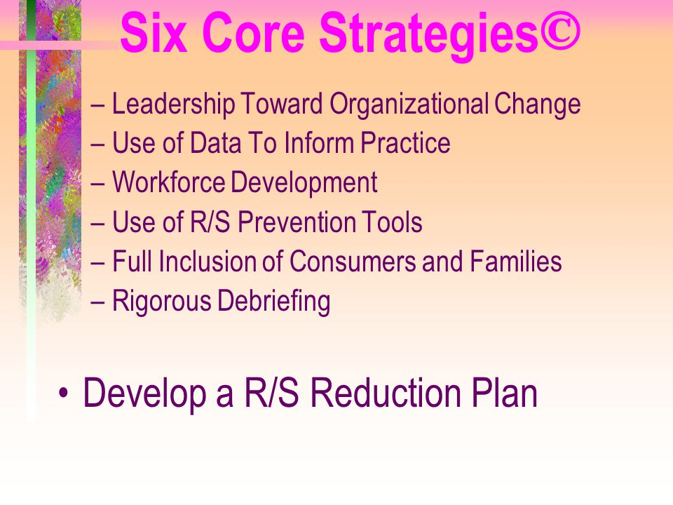 Six Core Strategies © –Leadership Toward Organizational Change –Use of Data To Inform Practice –Workforce Development –Use of R/S Prevention Tools –Fu