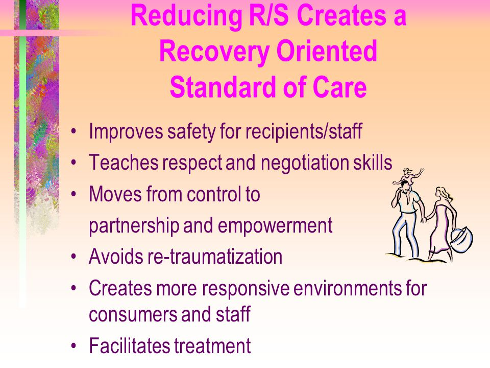 Reducing R/S Creates a Recovery Oriented Standard of Care Improves safety for recipients/staff Teaches respect and negotiation skills Moves from contr