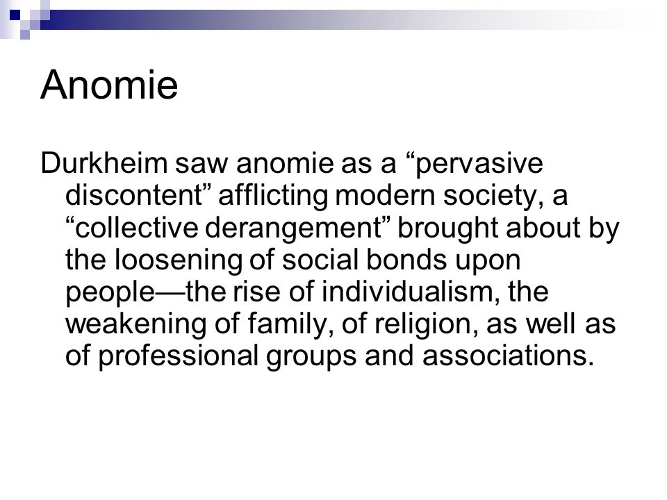 Anomie Durkheim saw anomie as a pervasive discontent afflicting modern society, a collective derangement brought about by the loosening of social bonds upon people—the rise of individualism, the weakening of family, of religion, as well as of professional groups and associations.