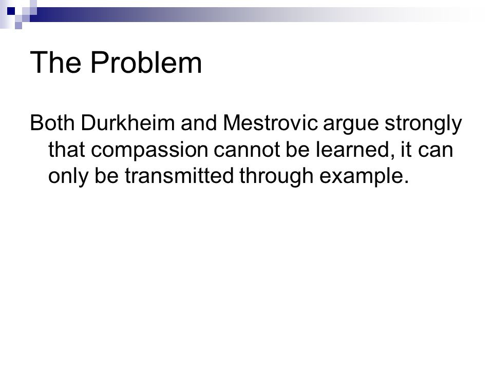 The Problem Both Durkheim and Mestrovic argue strongly that compassion cannot be learned, it can only be transmitted through example.