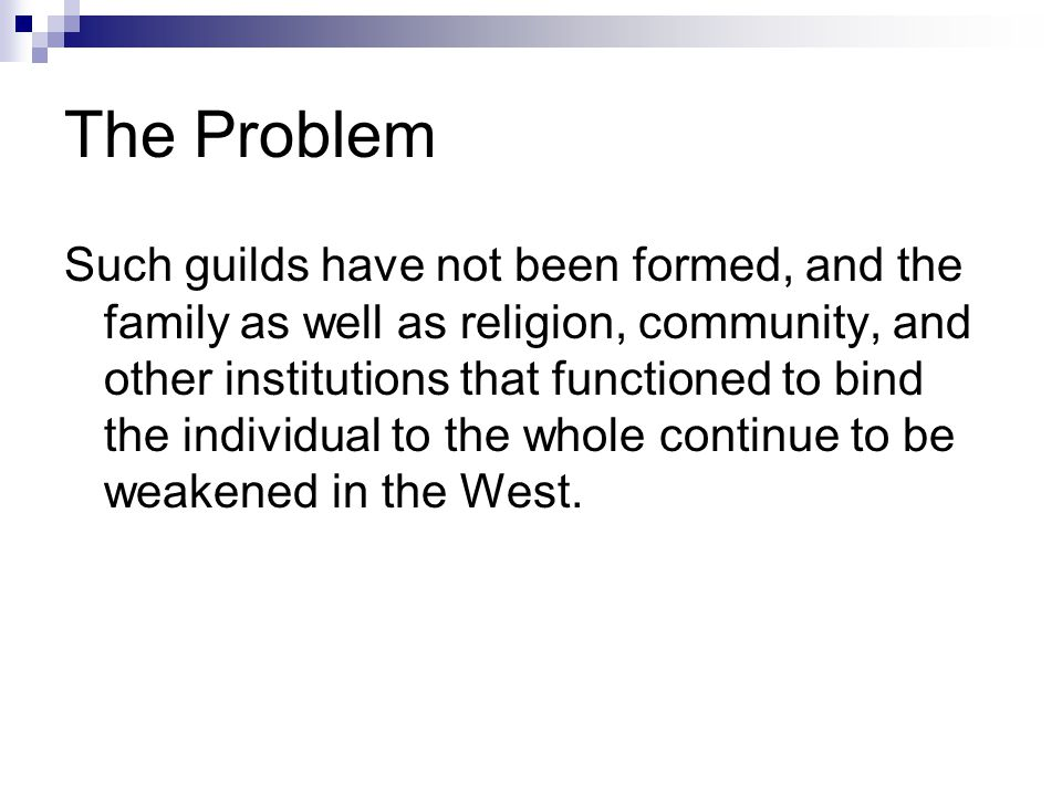The Problem Such guilds have not been formed, and the family as well as religion, community, and other institutions that functioned to bind the individual to the whole continue to be weakened in the West.