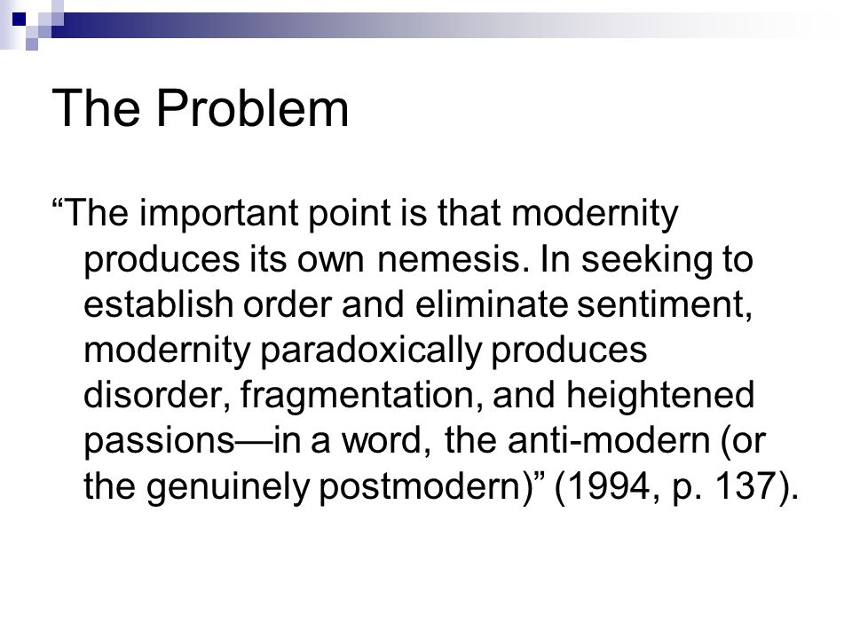 The Problem The important point is that modernity produces its own nemesis.