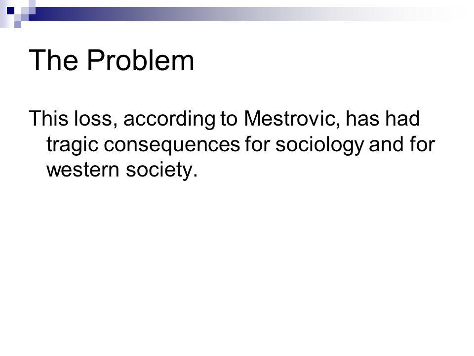 The Problem This loss, according to Mestrovic, has had tragic consequences for sociology and for western society.