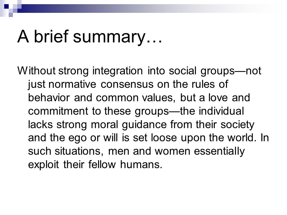 A brief summary… Without strong integration into social groups—not just normative consensus on the rules of behavior and common values, but a love and commitment to these groups—the individual lacks strong moral guidance from their society and the ego or will is set loose upon the world.