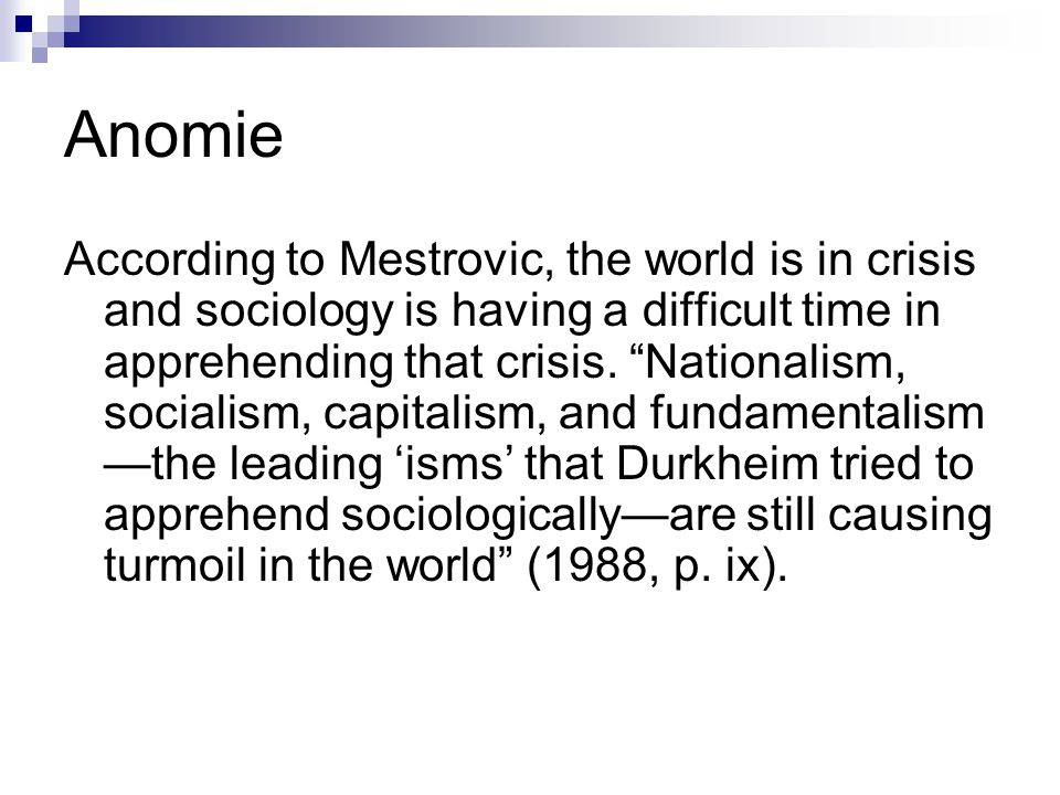 Anomie According to Mestrovic, the world is in crisis and sociology is having a difficult time in apprehending that crisis.