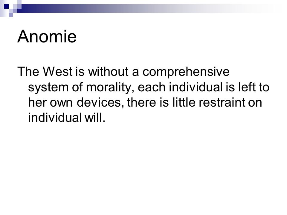 Anomie The West is without a comprehensive system of morality, each individual is left to her own devices, there is little restraint on individual will.