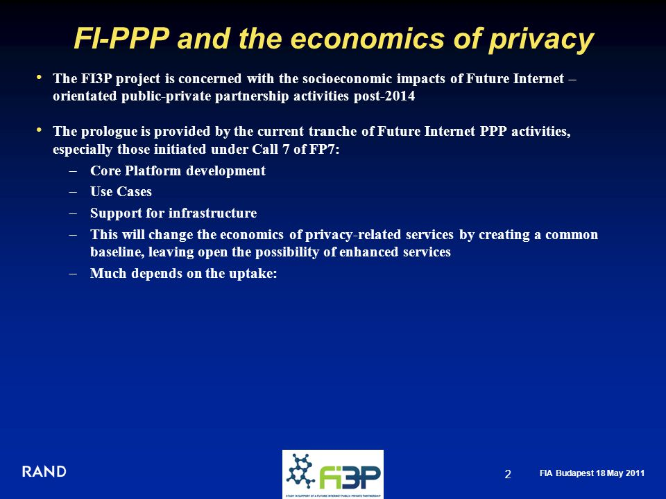 FIA Budapest 18 May 2011 FI-PPP and the economics of privacy The FI3P project is concerned with the socioeconomic impacts of Future Internet – orientated public-private partnership activities post-2014 The prologue is provided by the current tranche of Future Internet PPP activities, especially those initiated under Call 7 of FP7: –Core Platform development –Use Cases –Support for infrastructure –This will change the economics of privacy-related services by creating a common baseline, leaving open the possibility of enhanced services –Much depends on the uptake: 2
