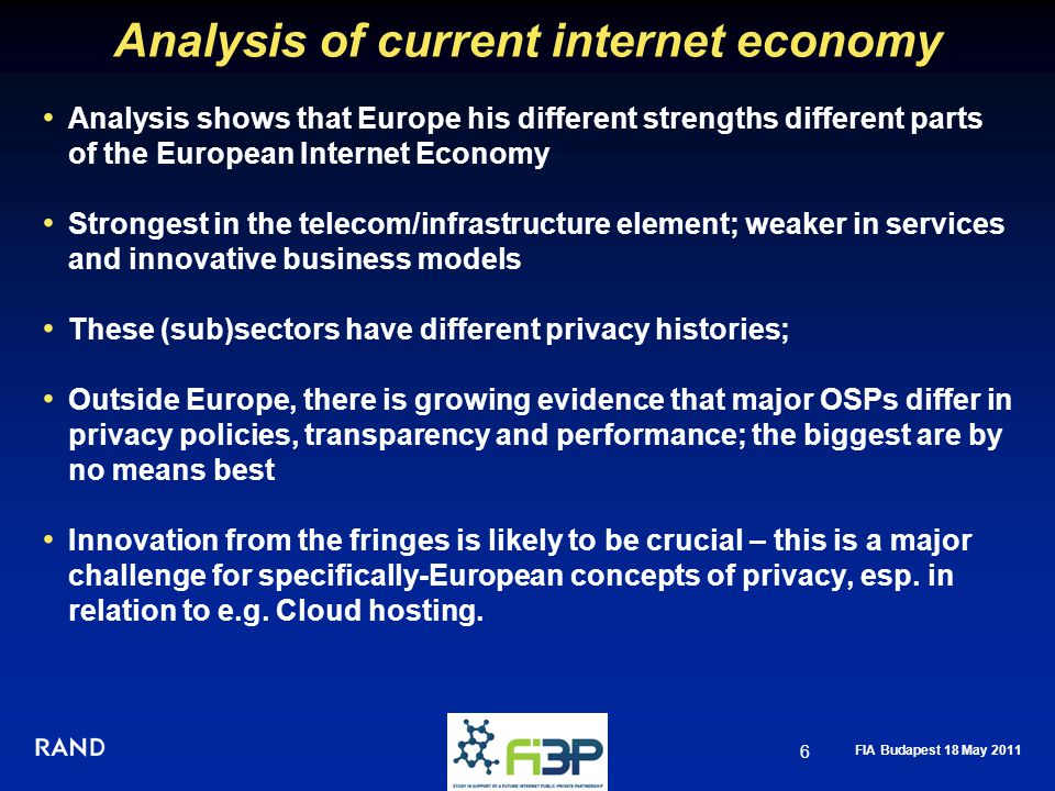 FIA Budapest 18 May 2011 Analysis of current internet economy Analysis shows that Europe his different strengths different parts of the European Internet Economy Strongest in the telecom/infrastructure element; weaker in services and innovative business models These (sub)sectors have different privacy histories; Outside Europe, there is growing evidence that major OSPs differ in privacy policies, transparency and performance; the biggest are by no means best Innovation from the fringes is likely to be crucial – this is a major challenge for specifically-European concepts of privacy, esp.