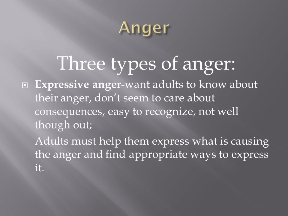 Three types of anger:  Expressive anger -want adults to know about their anger, don't seem to care about consequences, easy to recognize, not well th