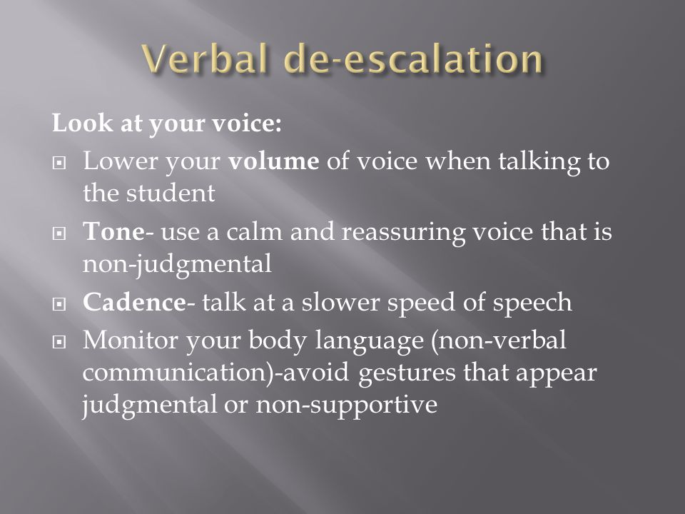 Look at your voice:  Lower your volume of voice when talking to the student  Tone - use a calm and reassuring voice that is non-judgmental  Cadence