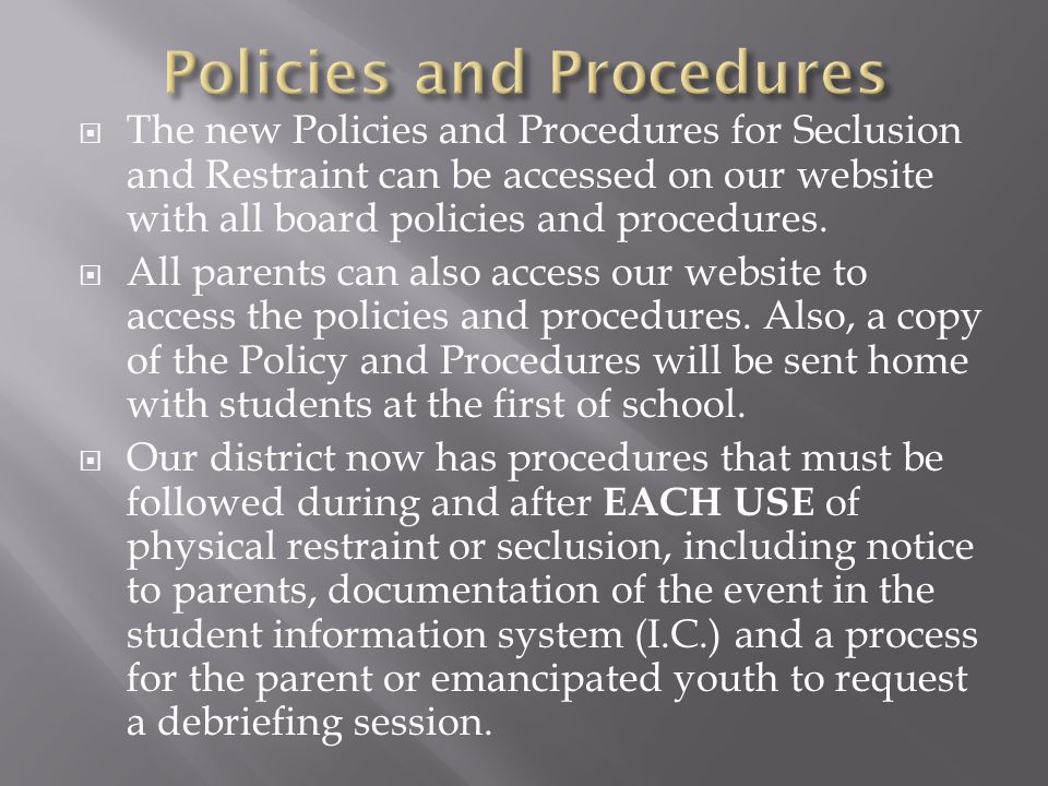  The new Policies and Procedures for Seclusion and Restraint can be accessed on our website with all board policies and procedures.  All parents can