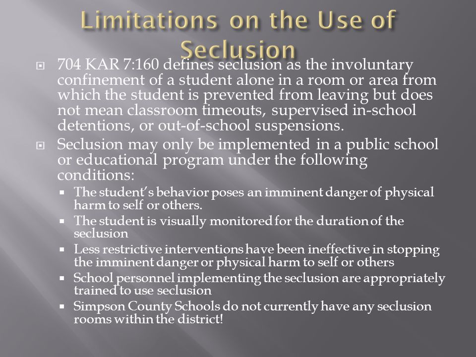  704 KAR 7:160 defines seclusion as the involuntary confinement of a student alone in a room or area from which the student is prevented from leaving