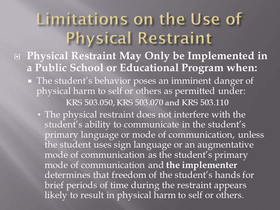  Physical Restraint May Only be Implemented in a Public School or Educational Program when:  The student's behavior poses an imminent danger of phys