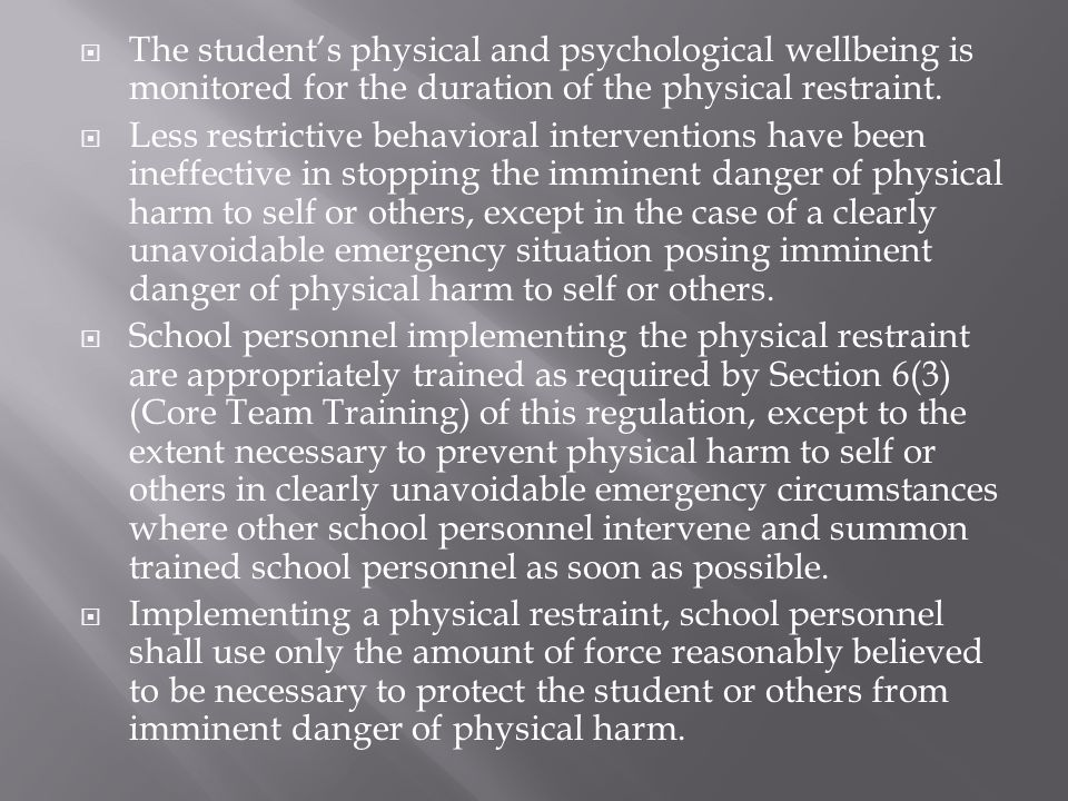  The student's physical and psychological wellbeing is monitored for the duration of the physical restraint.  Less restrictive behavioral interventi