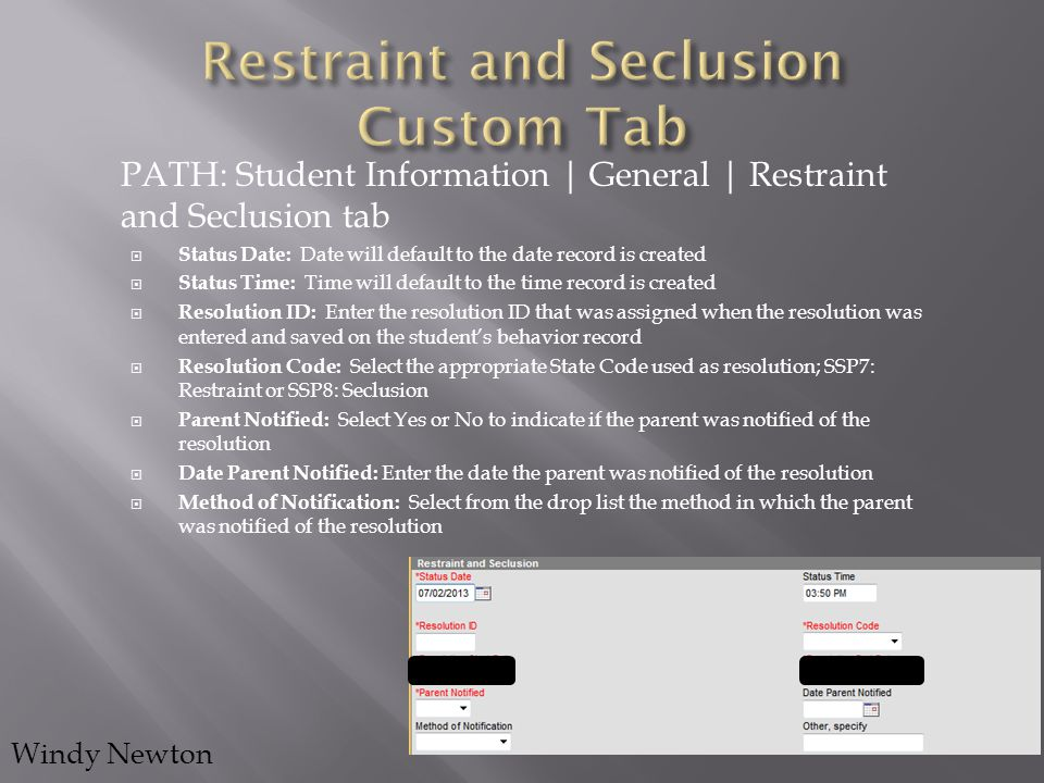PATH: Student Information | General | Restraint and Seclusion tab  Status Date: Date will default to the date record is created  Status Time: Time w