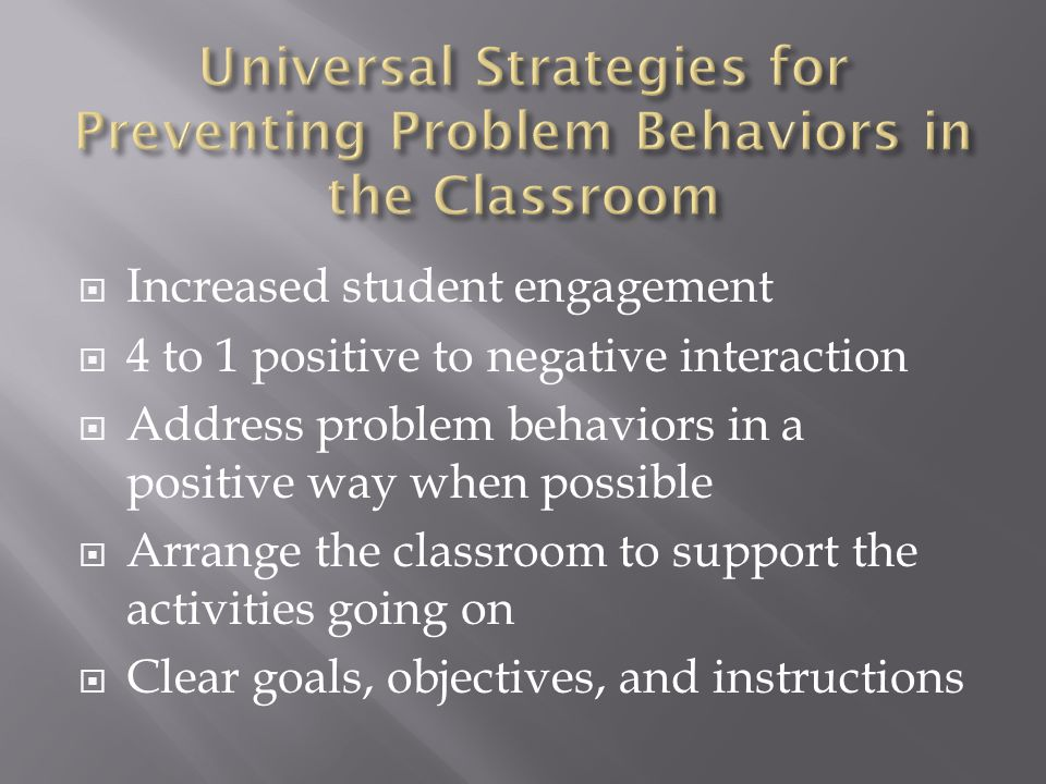  Increased student engagement  4 to 1 positive to negative interaction  Address problem behaviors in a positive way when possible  Arrange the cla