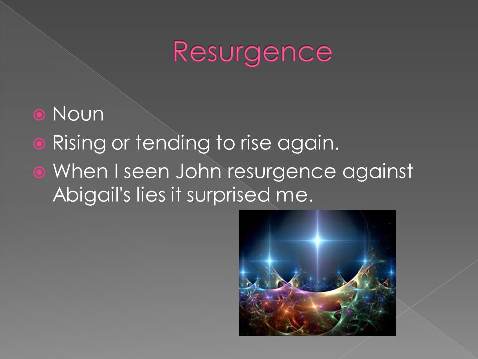  Noun  Rising or tending to rise again.  When I seen John resurgence against Abigail's lies it surprised me.