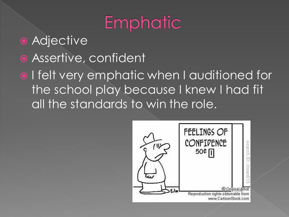  Adjective  Assertive, confident  I felt very emphatic when I auditioned for the school play because I knew I had fit all the standards to win the