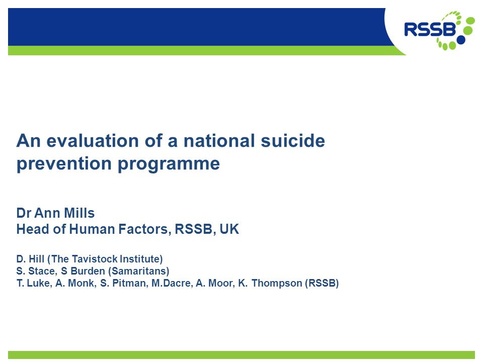 An evaluation of a national suicide prevention programme Dr Ann Mills Head of Human Factors, RSSB, UK D. Hill (The Tavistock Institute) S. Stace, S Bu