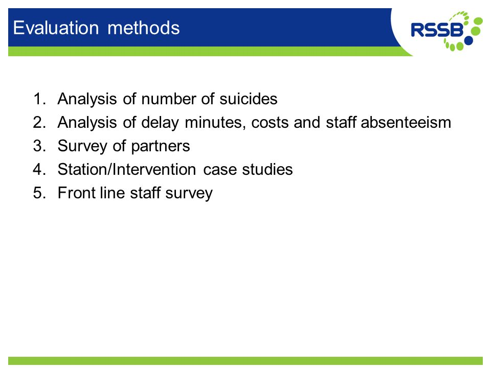 Evaluation methods 1.Analysis of number of suicides 2.Analysis of delay minutes, costs and staff absenteeism 3.Survey of partners 4.Station/Intervention case studies 5.Front line staff survey