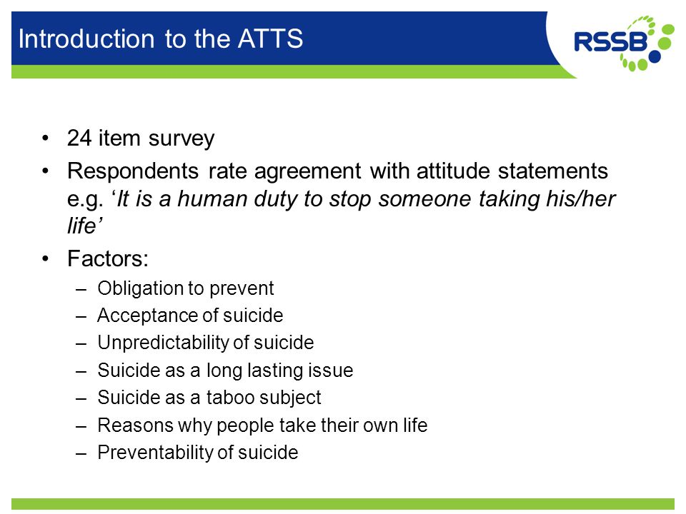 Introduction to the ATTS 24 item survey Respondents rate agreement with attitude statements e.g. 'It is a human duty to stop someone taking his/her li