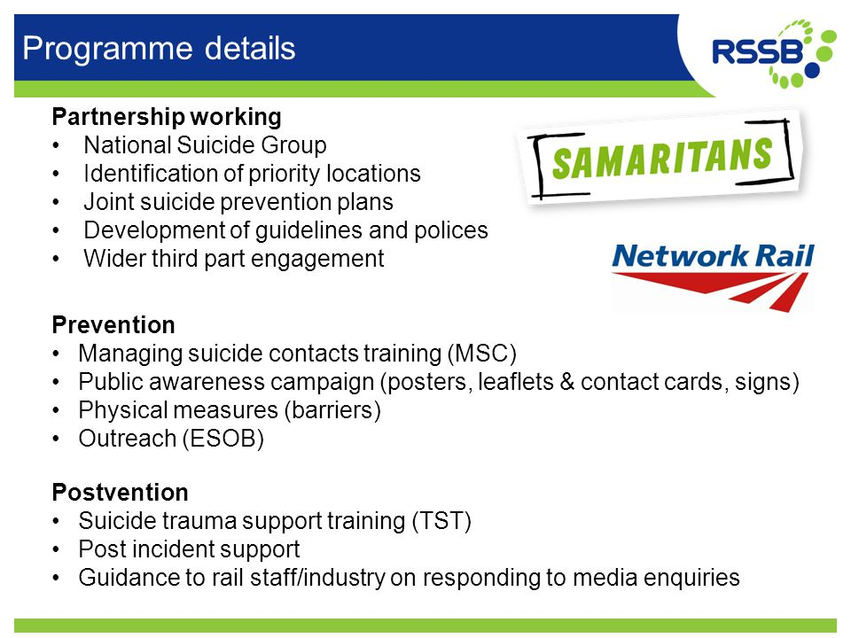 Programme details Partnership working National Suicide Group Identification of priority locations Joint suicide prevention plans Development of guidelines and polices Wider third part engagement Postvention Suicide trauma support training (TST) Post incident support Guidance to rail staff/industry on responding to media enquiries Prevention Managing suicide contacts training (MSC) Public awareness campaign (posters, leaflets & contact cards, signs) Physical measures (barriers) Outreach (ESOB)