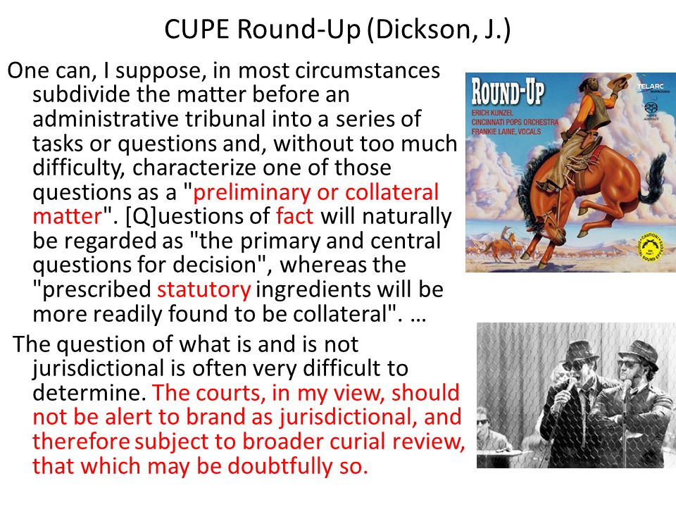 CUPE Round-Up (Dickson, J.) One can, I suppose, in most circumstances subdivide the matter before an administrative tribunal into a series of tasks or questions and, without too much difficulty, characterize one of those questions as a preliminary or collateral matter .