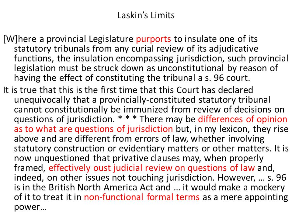 Laskin's Limits [W]here a provincial Legislature purports to insulate one of its statutory tribunals from any curial review of its adjudicative functions, the insulation encompassing jurisdiction, such provincial legislation must be struck down as unconstitutional by reason of having the effect of constituting the tribunal a s.